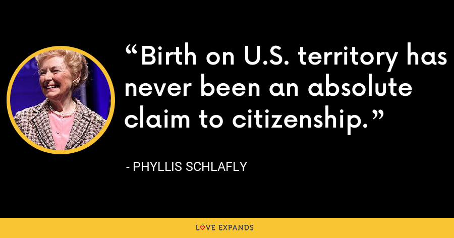 Birth on U.S. territory has never been an absolute claim to citizenship. - Phyllis Schlafly