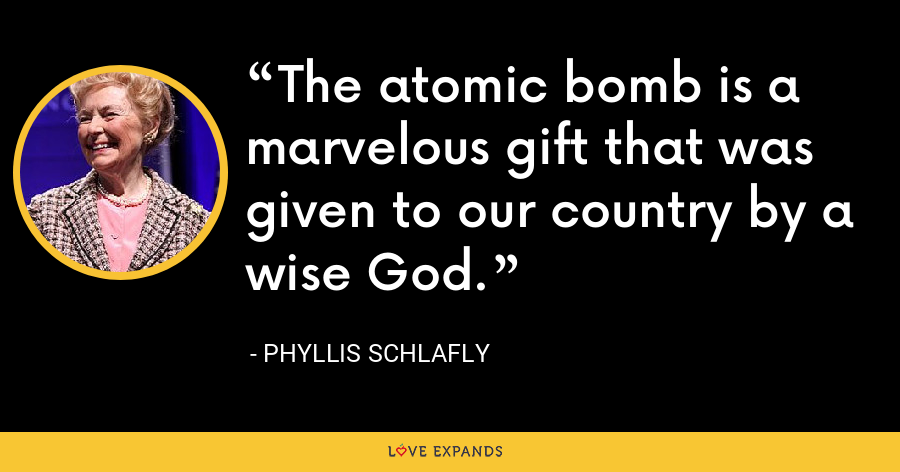 The atomic bomb is a marvelous gift that was given to our country by a wise God. - Phyllis Schlafly