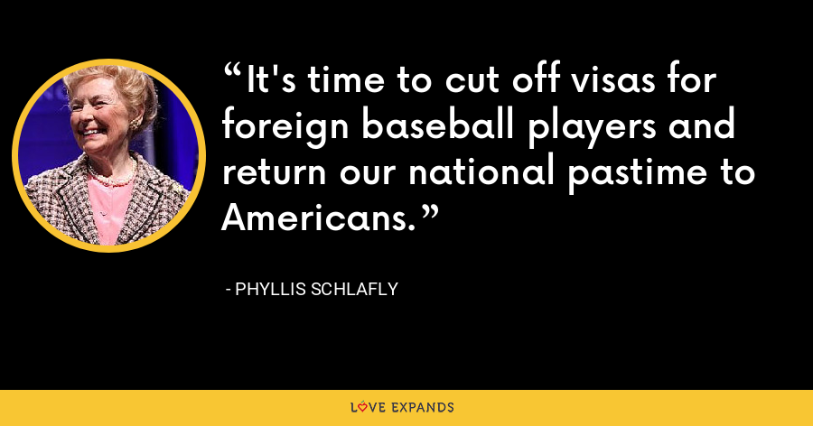 It's time to cut off visas for foreign baseball players and return our national pastime to Americans. - Phyllis Schlafly