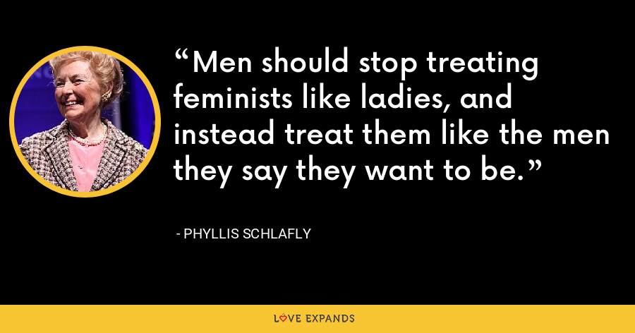 Men should stop treating feminists like ladies, and instead treat them like the men they say they want to be. - Phyllis Schlafly
