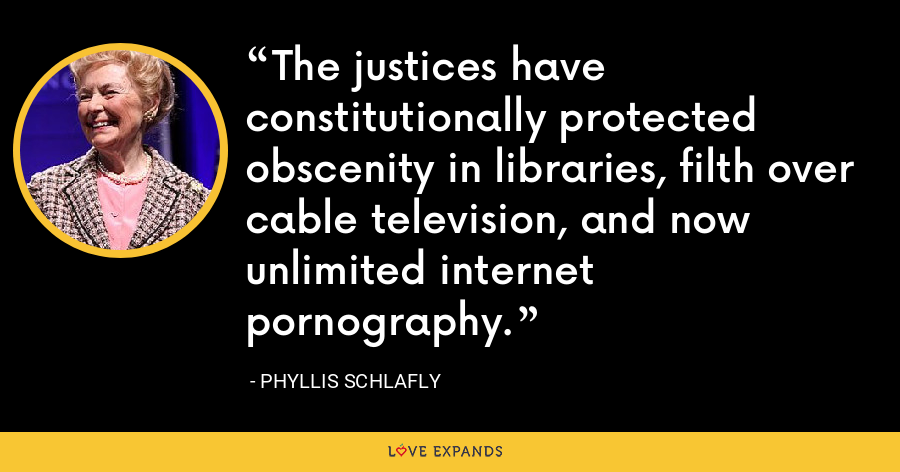 The justices have constitutionally protected obscenity in libraries, filth over cable television, and now unlimited internet pornography. - Phyllis Schlafly
