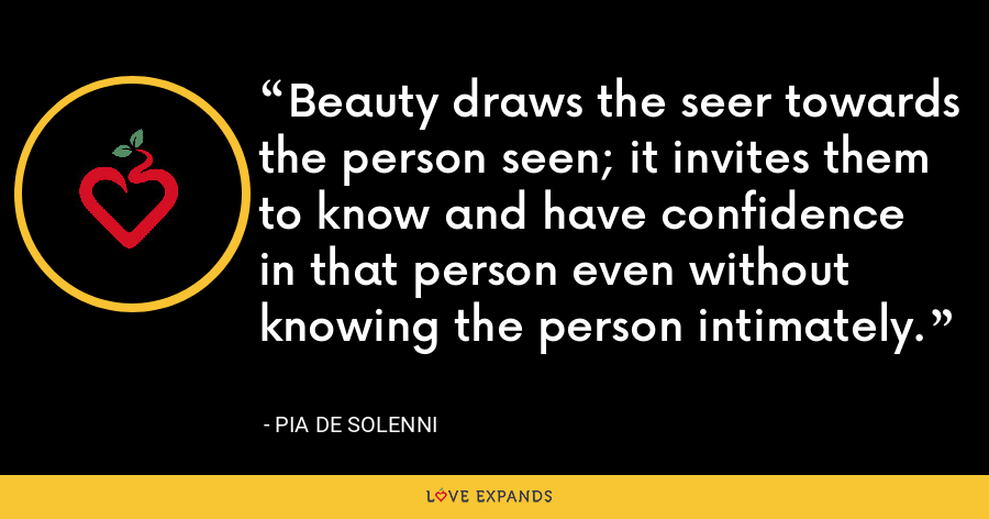 Beauty draws the seer towards the person seen; it invites them to know and have confidence in that person even without knowing the person intimately. - Pia de Solenni