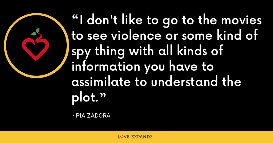 I don't like to go to the movies to see violence or some kind of spy thing with all kinds of information you have to assimilate to understand the plot. - Pia Zadora