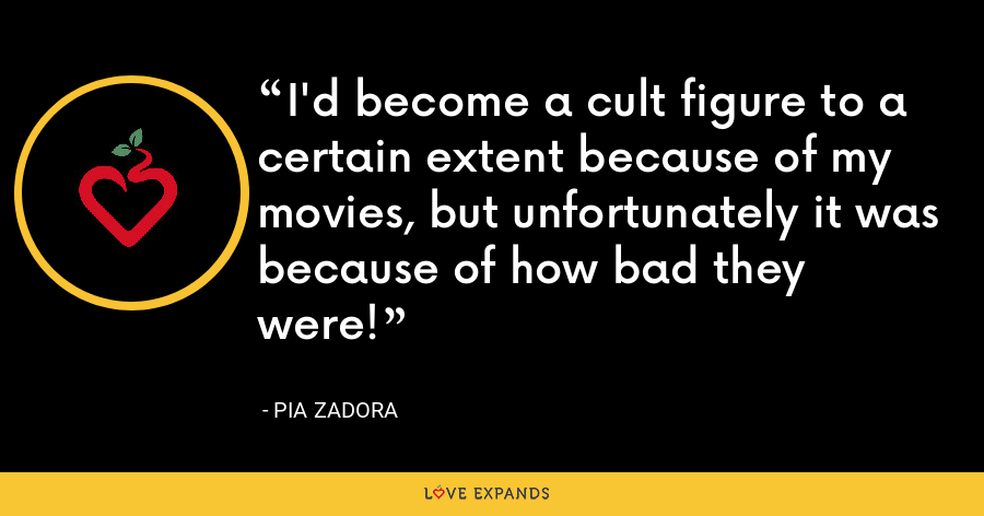 I'd become a cult figure to a certain extent because of my movies, but unfortunately it was because of how bad they were! - Pia Zadora