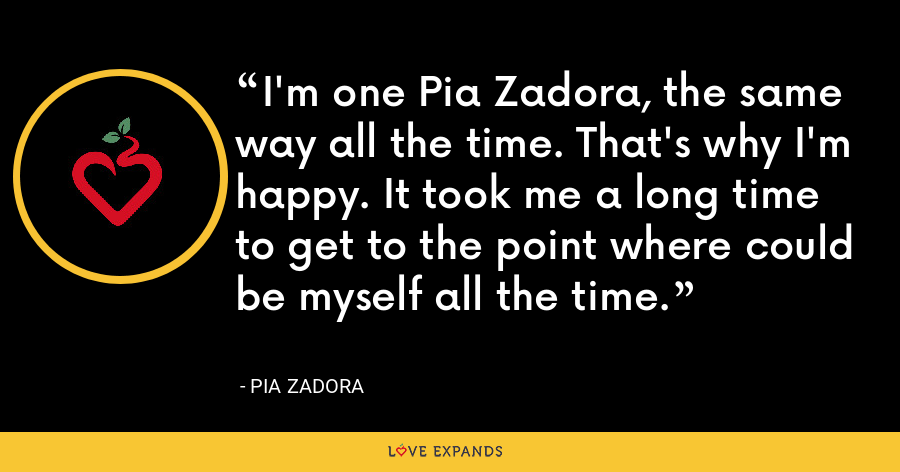 I'm one Pia Zadora, the same way all the time. That's why I'm happy. It took me a long time to get to the point where could be myself all the time. - Pia Zadora
