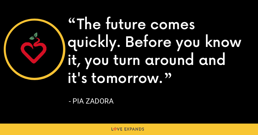 The future comes quickly. Before you know it, you turn around and it's tomorrow. - Pia Zadora