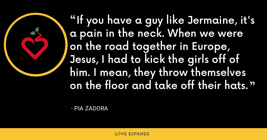 If you have a guy like Jermaine, it's a pain in the neck. When we were on the road together in Europe, Jesus, I had to kick the girls off of him. I mean, they throw themselves on the floor and take off their hats. - Pia Zadora