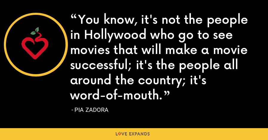 You know, it's not the people in Hollywood who go to see movies that will make a movie successful; it's the people all around the country; it's word-of-mouth. - Pia Zadora