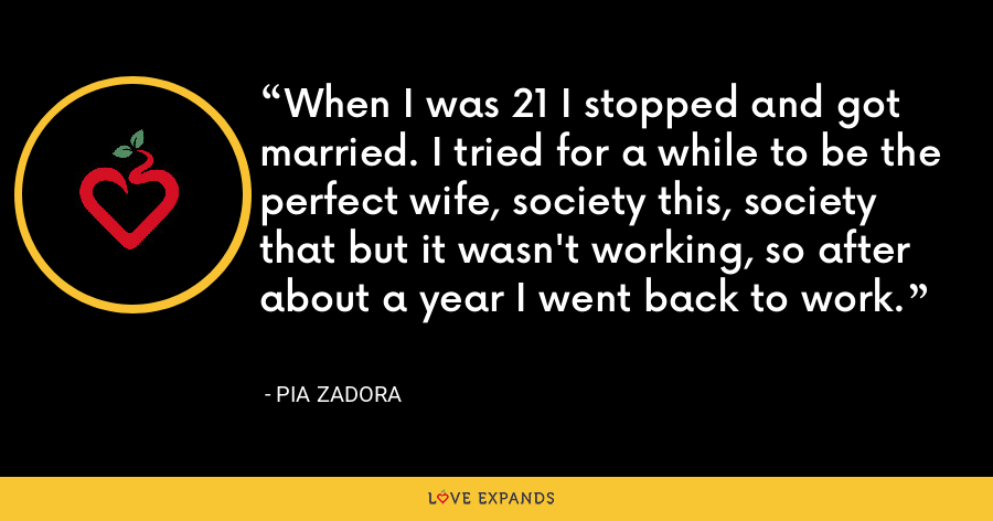 When I was 21 I stopped and got married. I tried for a while to be the perfect wife, society this, society that but it wasn't working, so after about a year I went back to work. - Pia Zadora