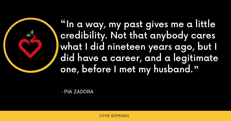 In a way, my past gives me a little credibility. Not that anybody cares what I did nineteen years ago, but I did have a career, and a legitimate one, before I met my husband. - Pia Zadora