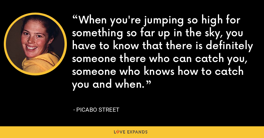 When you're jumping so high for something so far up in the sky, you have to know that there is definitely someone there who can catch you, someone who knows how to catch you and when. - Picabo Street