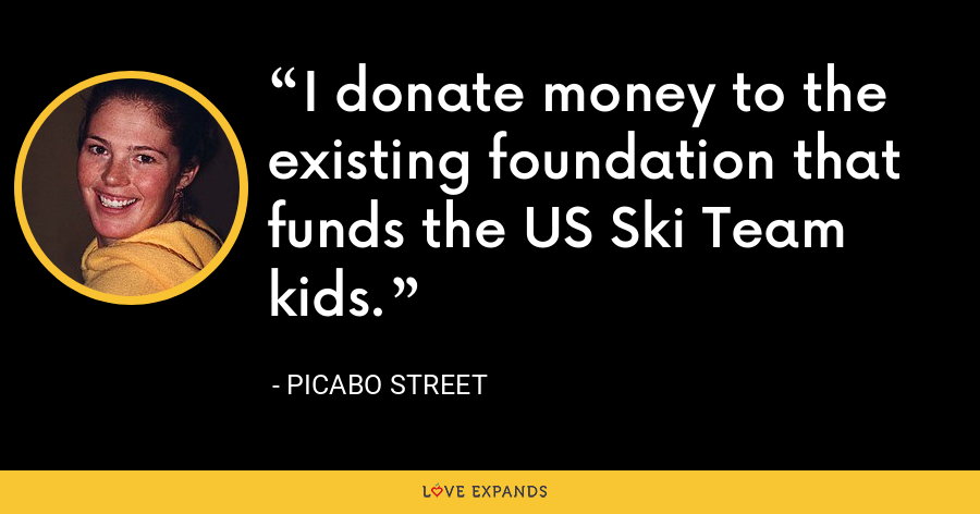 I donate money to the existing foundation that funds the US Ski Team kids. - Picabo Street