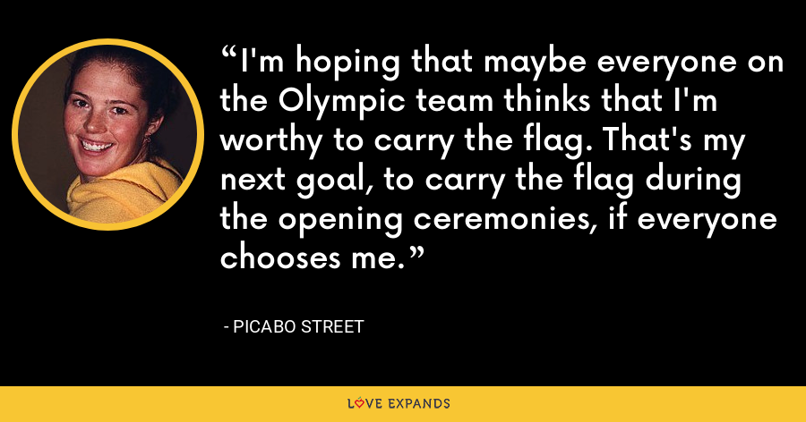 I'm hoping that maybe everyone on the Olympic team thinks that I'm worthy to carry the flag. That's my next goal, to carry the flag during the opening ceremonies, if everyone chooses me. - Picabo Street