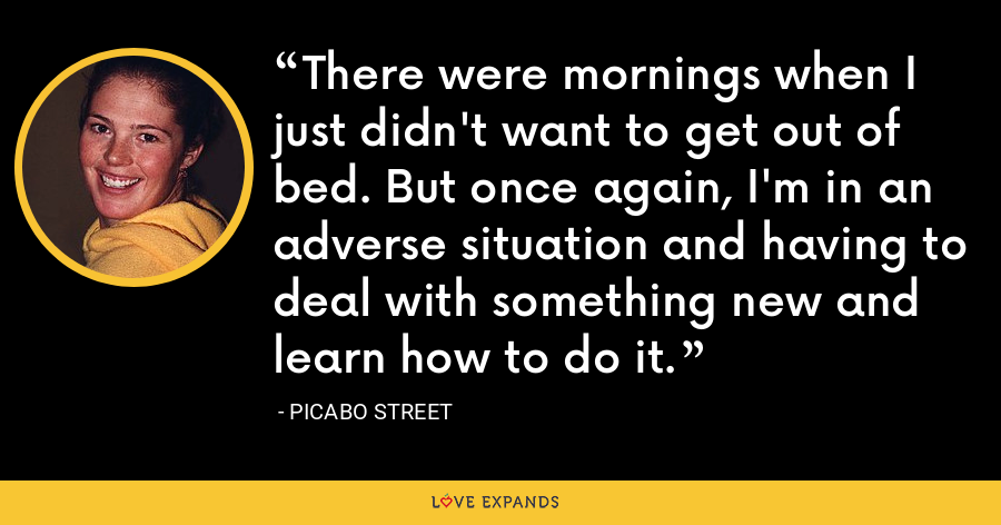 There were mornings when I just didn't want to get out of bed. But once again, I'm in an adverse situation and having to deal with something new and learn how to do it. - Picabo Street