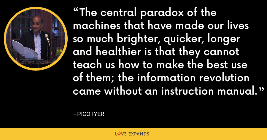 The central paradox of the machines that have made our lives so much brighter, quicker, longer and healthier is that they cannot teach us how to make the best use of them; the information revolution came without an instruction manual. - Pico Iyer