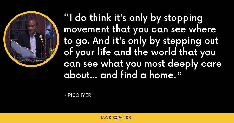 I do think it's only by stopping movement that you can see where to go. And it's only by stepping out of your life and the world that you can see what you most deeply care about… and find a home. - Pico Iyer