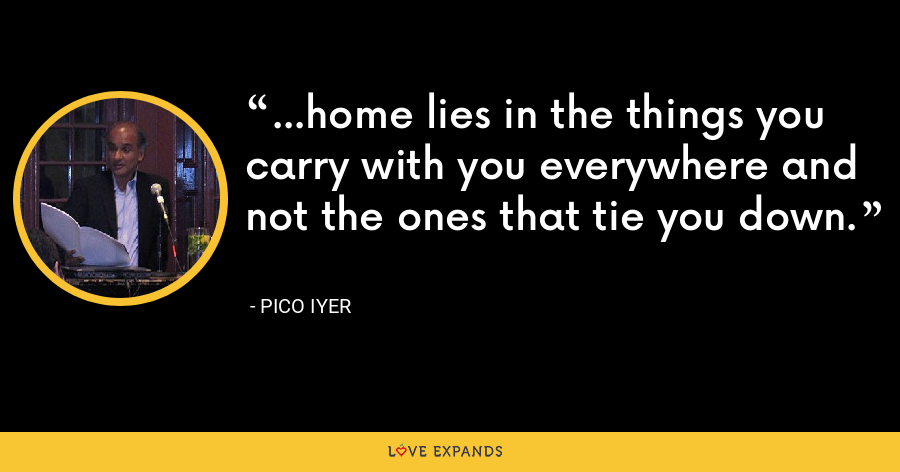 ...home lies in the things you carry with you everywhere and not the ones that tie you down. - Pico Iyer