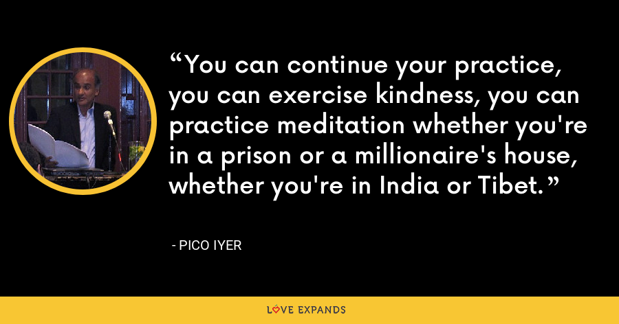 You can continue your practice, you can exercise kindness, you can practice meditation whether you're in a prison or a millionaire's house, whether you're in India or Tibet. - Pico Iyer