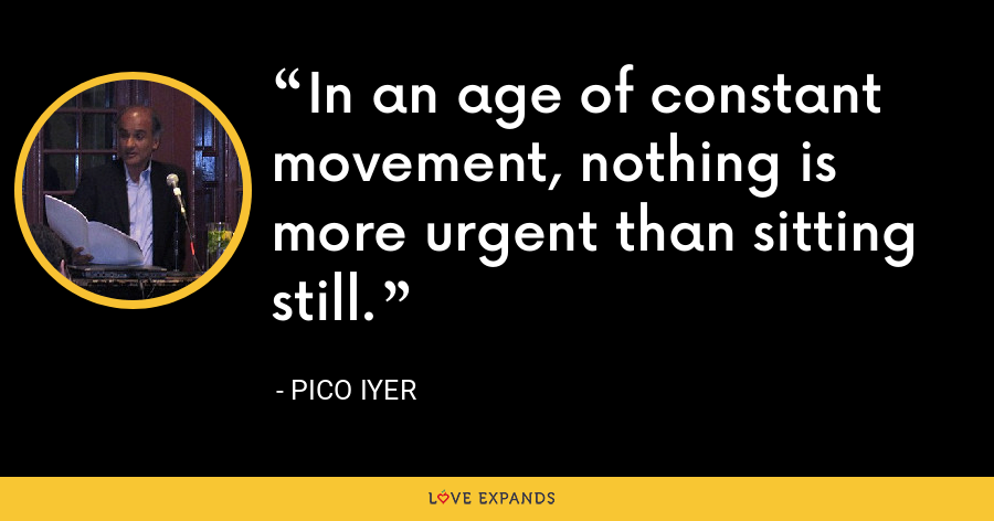 In an age of constant movement, nothing is more urgent than sitting still. - Pico Iyer