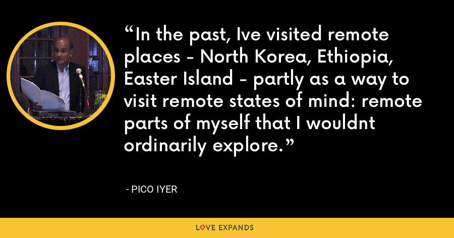 In the past, Ive visited remote places - North Korea, Ethiopia, Easter Island - partly as a way to visit remote states of mind: remote parts of myself that I wouldnt ordinarily explore. - Pico Iyer