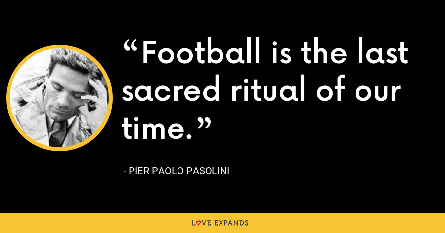 Football is the last sacred ritual of our time. - Pier Paolo Pasolini