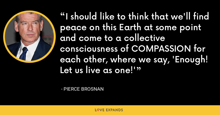 I should like to think that we'll find peace on this Earth at some point and come to a collective consciousness of COMPASSION for each other, where we say, 'Enough! Let us live as one!' - Pierce Brosnan