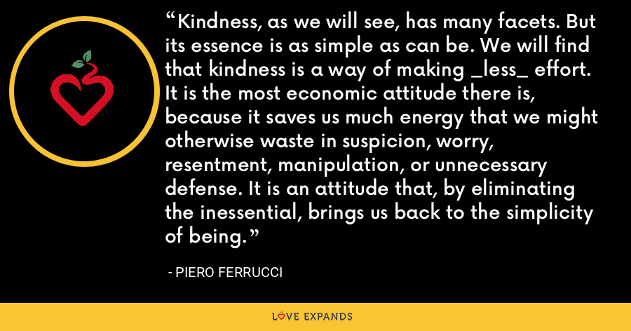 Kindness, as we will see, has many facets. But its essence is as simple as can be. We will find that kindness is a way of making _less_ effort. It is the most economic attitude there is, because it saves us much energy that we might otherwise waste in suspicion, worry, resentment, manipulation, or unnecessary defense. It is an attitude that, by eliminating the inessential, brings us back to the simplicity of being. - Piero Ferrucci