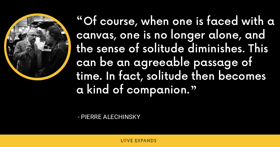 Of course, when one is faced with a canvas, one is no longer alone, and the sense of solitude diminishes. This can be an agreeable passage of time. In fact, solitude then becomes a kind of companion. - Pierre Alechinsky