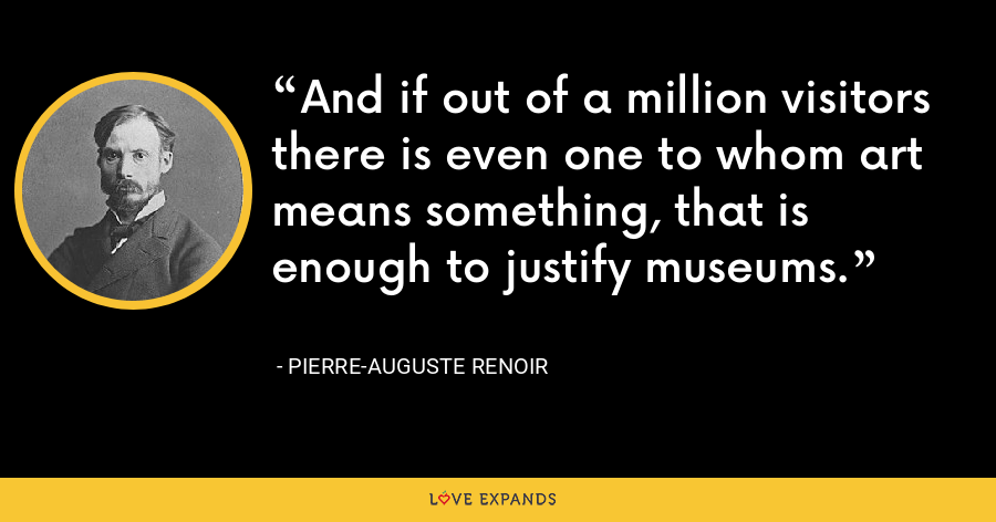 And if out of a million visitors there is even one to whom art means something, that is enough to justify museums. - Pierre-Auguste Renoir