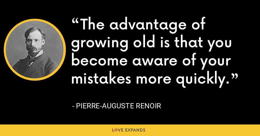 The advantage of growing old is that you become aware of your mistakes more quickly. - Pierre-Auguste Renoir