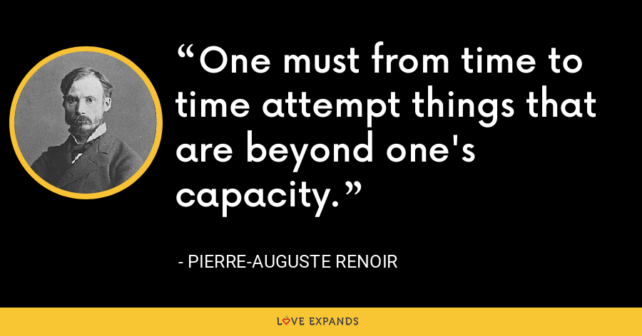 One must from time to time attempt things that are beyond one's capacity. - Pierre-Auguste Renoir