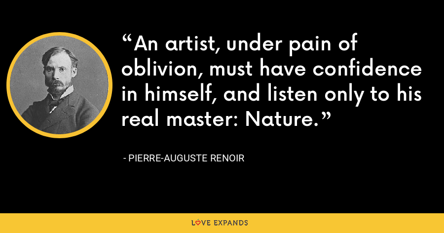 An artist, under pain of oblivion, must have confidence in himself, and listen only to his real master: Nature. - Pierre-Auguste Renoir