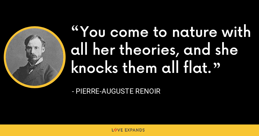 You come to nature with all her theories, and she knocks them all flat. - Pierre-Auguste Renoir