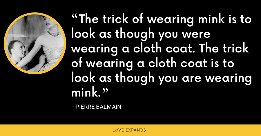 The trick of wearing mink is to look as though you were wearing a cloth coat. The trick of wearing a cloth coat is to look as though you are wearing mink. - Pierre Balmain