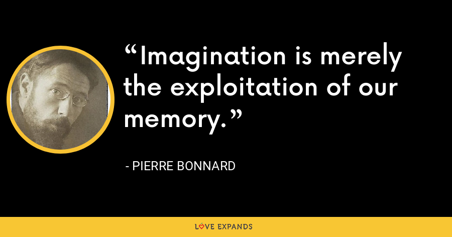 Imagination is merely the exploitation of our memory. - Pierre Bonnard