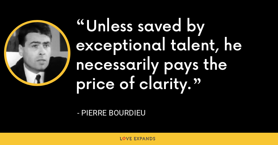 Unless saved by exceptional talent, he necessarily pays the price of clarity. - Pierre Bourdieu