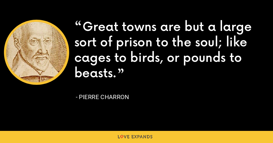 Great towns are but a large sort of prison to the soul; like cages to birds, or pounds to beasts. - Pierre Charron
