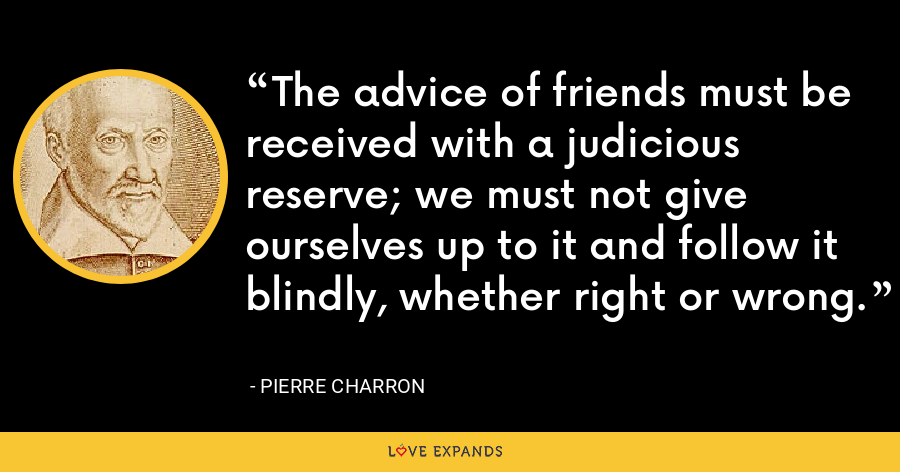 The advice of friends must be received with a judicious reserve; we must not give ourselves up to it and follow it blindly, whether right or wrong. - Pierre Charron