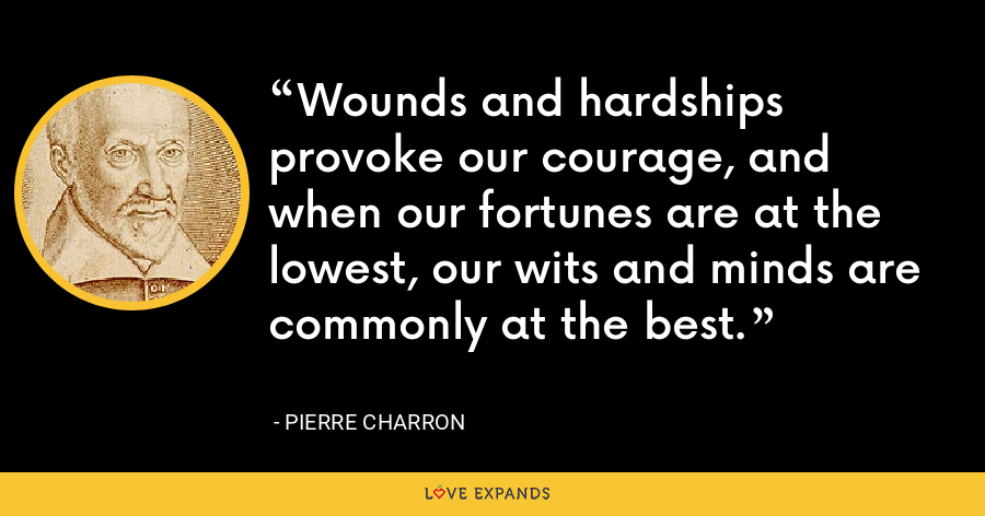 Wounds and hardships provoke our courage, and when our fortunes are at the lowest, our wits and minds are commonly at the best. - Pierre Charron
