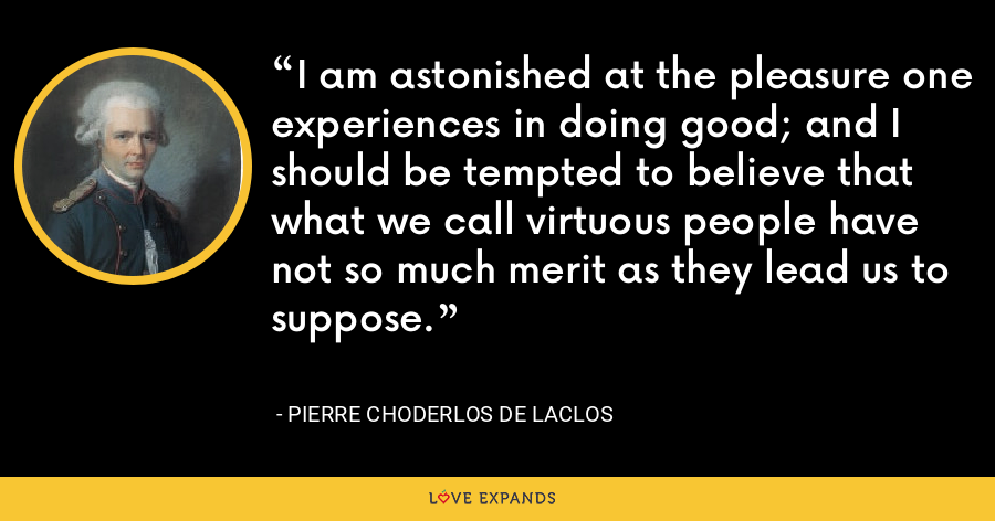 I am astonished at the pleasure one experiences in doing good; and I should be tempted to believe that what we call virtuous people have not so much merit as they lead us to suppose. - Pierre Choderlos de Laclos