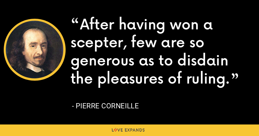 After having won a scepter, few are so generous as to disdain the pleasures of ruling. - Pierre Corneille