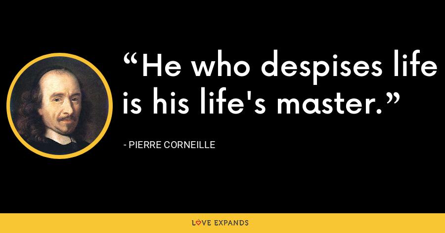 He who despises life is his life's master. - Pierre Corneille