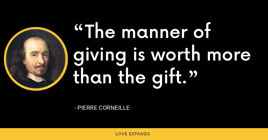 The manner of giving is worth more than the gift. - Pierre Corneille