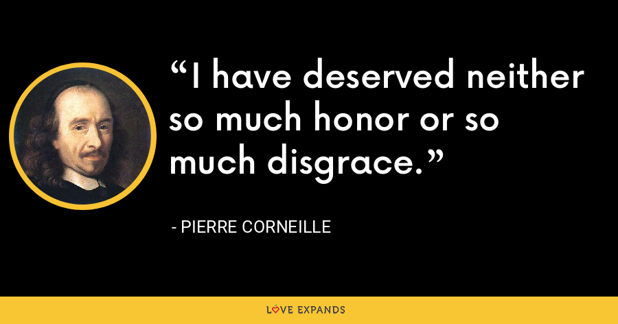 I have deserved neither so much honor or so much disgrace. - Pierre Corneille