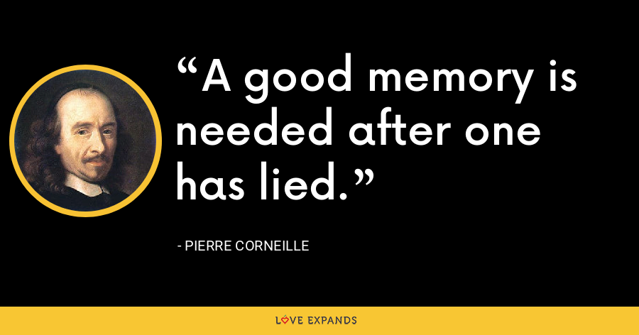 A good memory is needed after one has lied. - Pierre Corneille