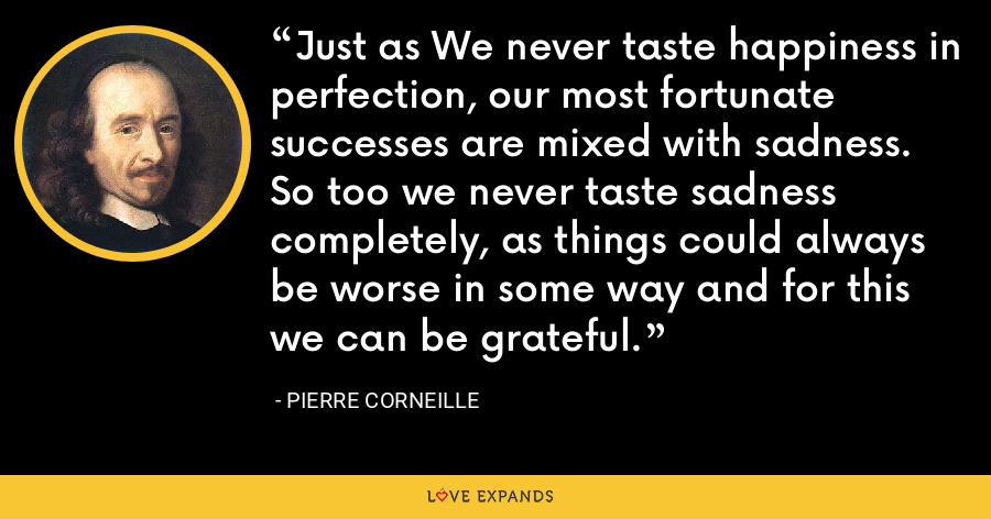Just as We never taste happiness in perfection, our most fortunate successes are mixed with sadness. So too we never taste sadness completely, as things could always be worse in some way and for this we can be grateful. - Pierre Corneille