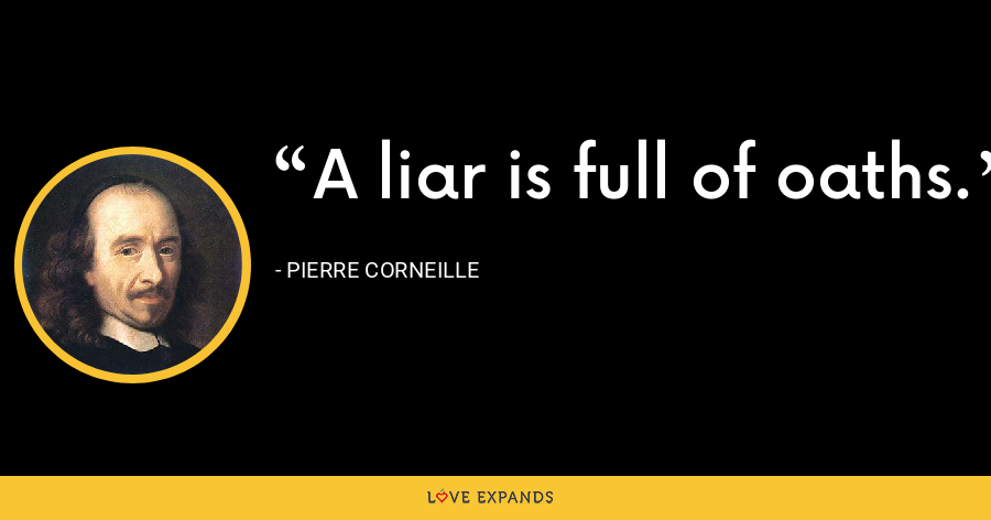 A liar is full of oaths. - Pierre Corneille