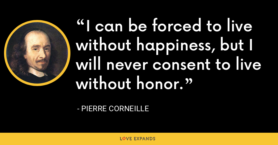 I can be forced to live without happiness, but I will never consent to live without honor. - Pierre Corneille