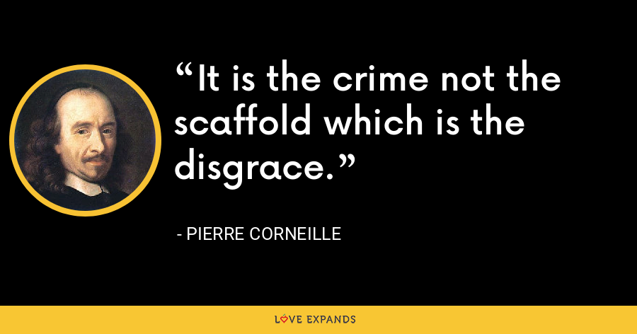 It is the crime not the scaffold which is the disgrace. - Pierre Corneille