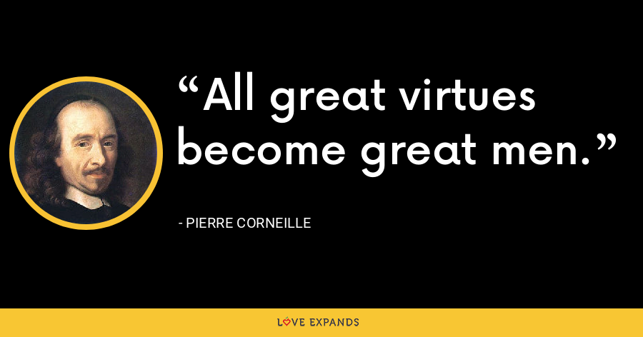 All great virtues become great men. - Pierre Corneille